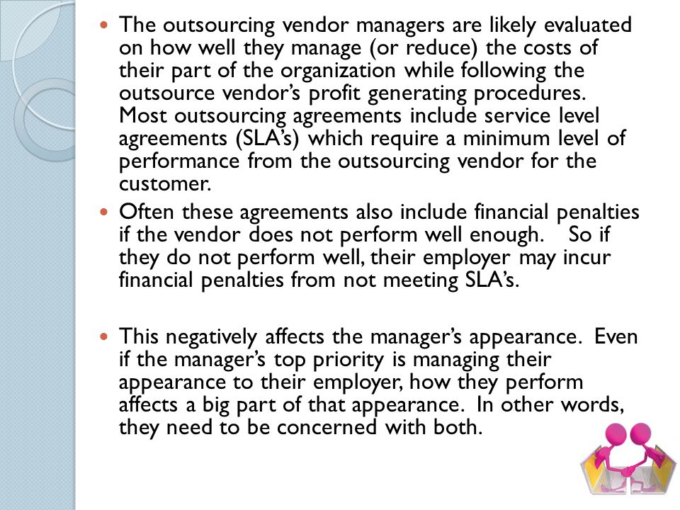 The outsourcing vendor managers are likely evaluated on how well they manage (or reduce) the costs of their part of the organization while following the outsource vendor's profit generating procedures. Most outsourcing agreements include service level agreements (SLA's) which require a minimum level of performance from the outsourcing vendor for the customer.