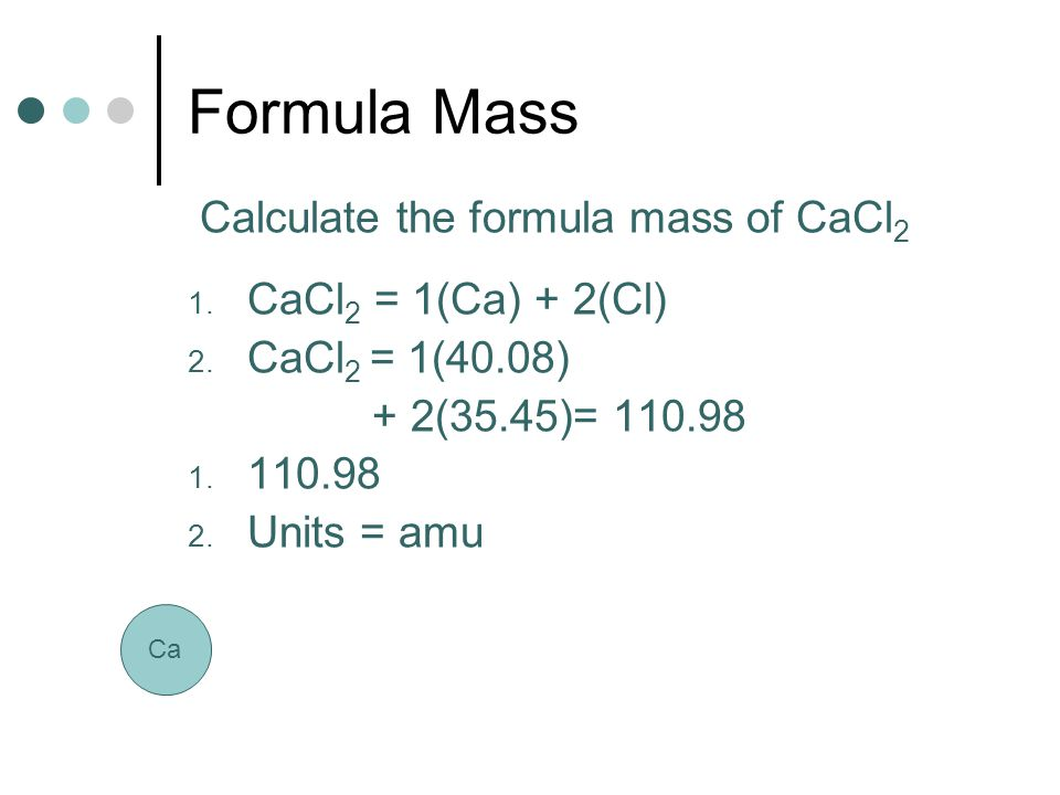 Formula Mass Calculate the formula mass of CaCl2 CaCl2 = 1(Ca) + 2(Cl)