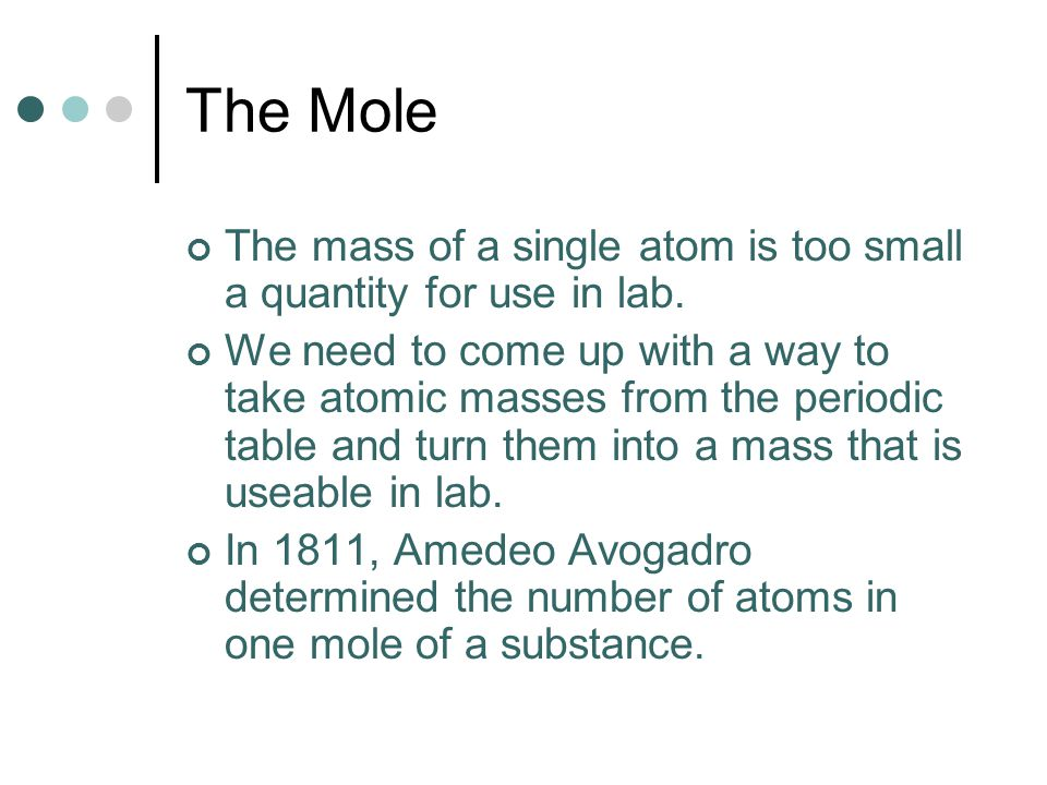 The Mole The mass of a single atom is too small a quantity for use in lab.