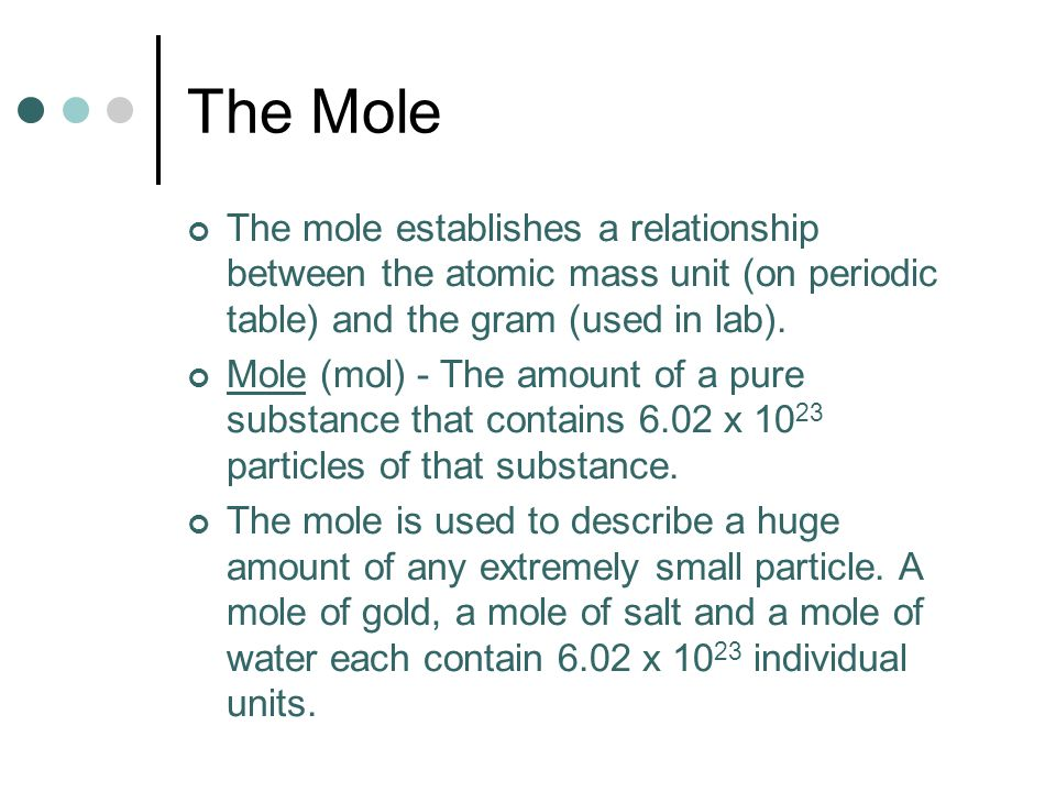 The Mole The mole establishes a relationship between the atomic mass unit (on periodic table) and the gram (used in lab).