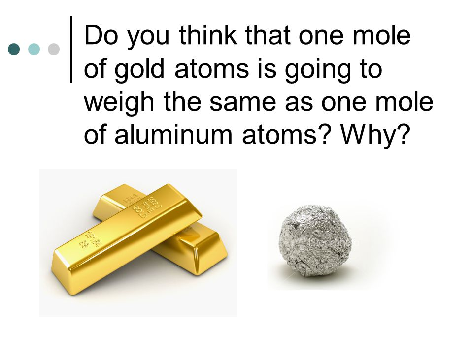 Do you think that one mole of gold atoms is going to weigh the same as one mole of aluminum atoms.