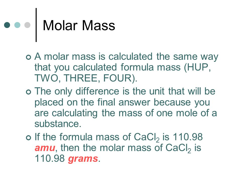 Molar Mass A molar mass is calculated the same way that you calculated formula mass (HUP, TWO, THREE, FOUR).
