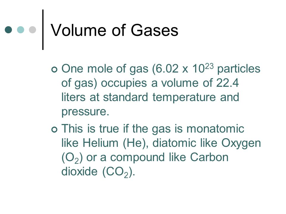 Volume of Gases One mole of gas (6.02 x 1023 particles of gas) occupies a volume of 22.4 liters at standard temperature and pressure.