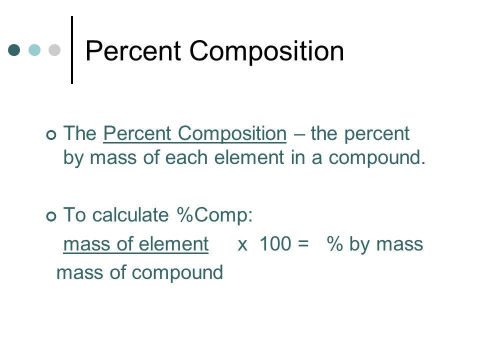 Percent Composition The Percent Composition – the percent by mass of each element in a compound. To calculate %Comp:
