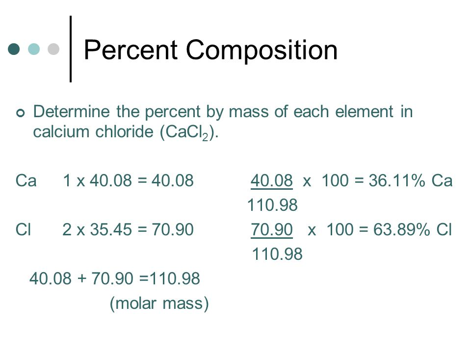 Percent Composition Determine the percent by mass of each element in calcium chloride (CaCl2). Ca 1 x = x 100 = 36.11% Ca.