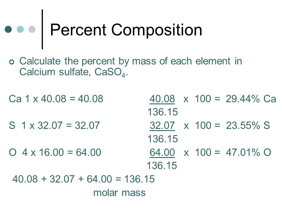 Percent Composition Calculate the percent by mass of each element in Calcium sulfate, CaSO4. Ca 1 x 40.08 = 40.08 40.08 x 100 = 29.44% Ca.