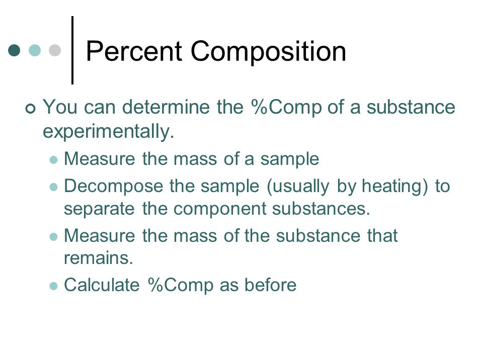 Percent Composition You can determine the %Comp of a substance experimentally. Measure the mass of a sample.