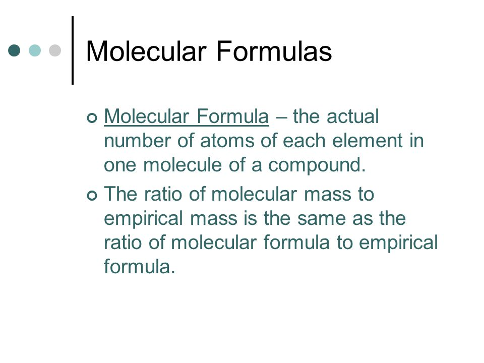 Molecular Formulas Molecular Formula – the actual number of atoms of each element in one molecule of a compound.