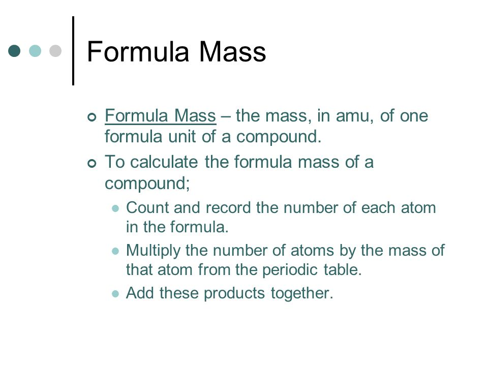 Formula Mass Formula Mass – the mass, in amu, of one formula unit of a compound. To calculate the formula mass of a compound;
