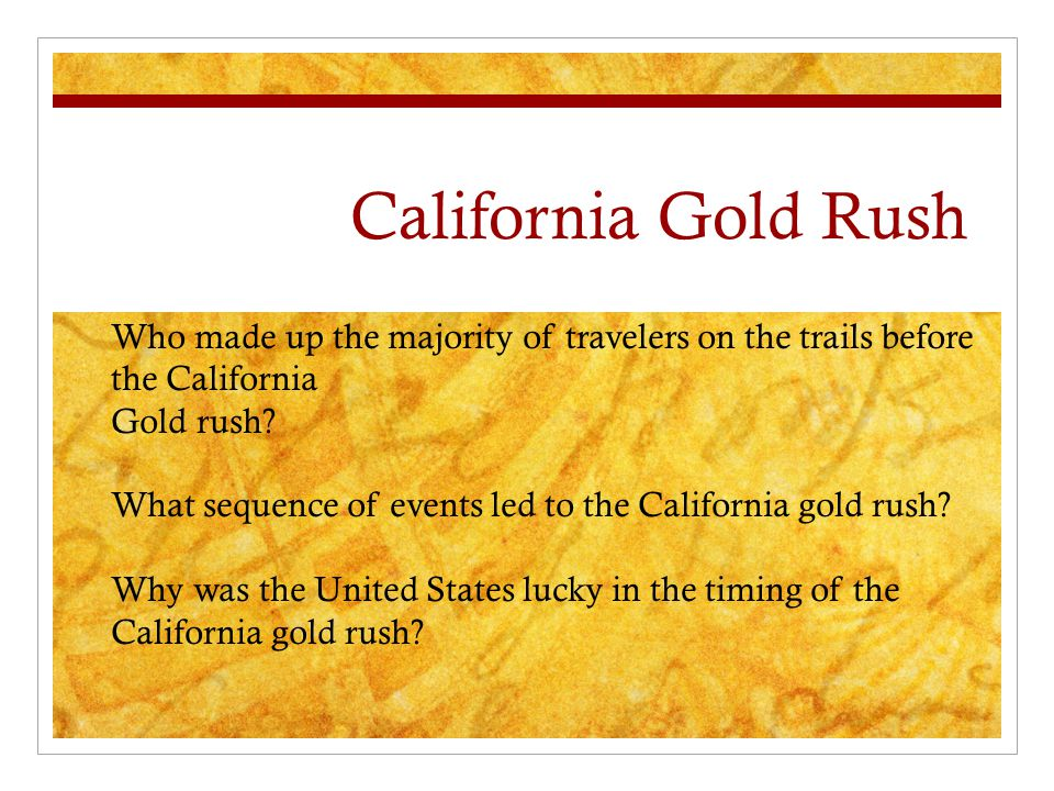 California Gold Rush Who made up the majority of travelers on the trails before the California. Gold rush