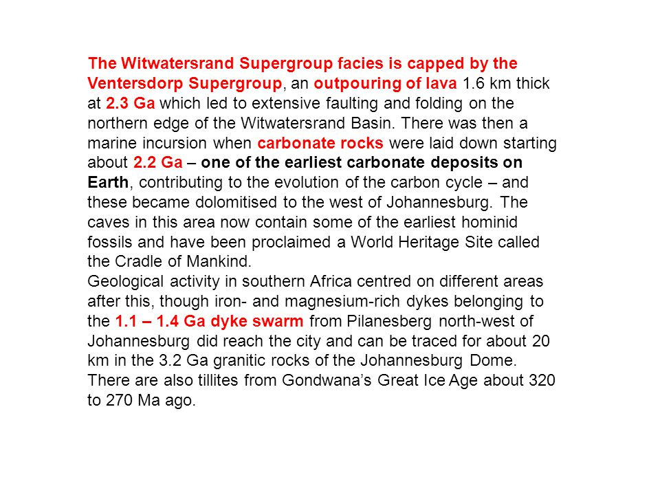 The Witwatersrand Supergroup facies is capped by the Ventersdorp Supergroup, an outpouring of lava 1.6 km thick at 2.3 Ga which led to extensive faulting and folding on the northern edge of the Witwatersrand Basin. There was then a marine incursion when carbonate rocks were laid down starting about 2.2 Ga – one of the earliest carbonate deposits on Earth, contributing to the evolution of the carbon cycle – and these became dolomitised to the west of Johannesburg. The caves in this area now contain some of the earliest hominid fossils and have been proclaimed a World Heritage Site called the Cradle of Mankind.