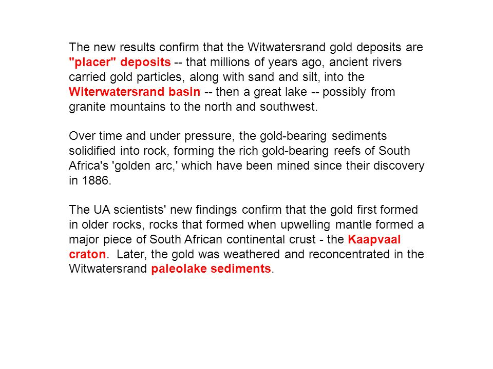 The new results confirm that the Witwatersrand gold deposits are placer deposits -- that millions of years ago, ancient rivers carried gold particles, along with sand and silt, into the Witerwatersrand basin -- then a great lake -- possibly from granite mountains to the north and southwest.