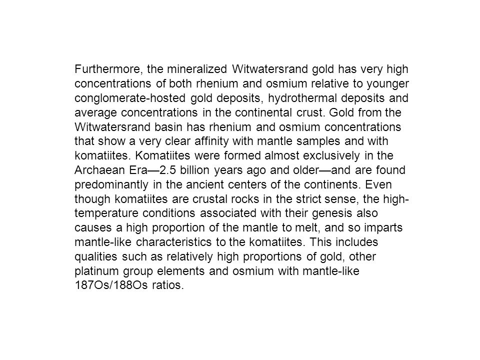Furthermore, the mineralized Witwatersrand gold has very high concentrations of both rhenium and osmium relative to younger conglomerate-hosted gold deposits, hydrothermal deposits and average concentrations in the continental crust.