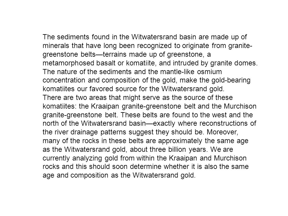 The sediments found in the Witwatersrand basin are made up of minerals that have long been recognized to originate from granite-greenstone belts—terrains made up of greenstone, a metamorphosed basalt or komatiite, and intruded by granite domes. The nature of the sediments and the mantle-like osmium concentration and composition of the gold, make the gold-bearing komatiites our favored source for the Witwatersrand gold.