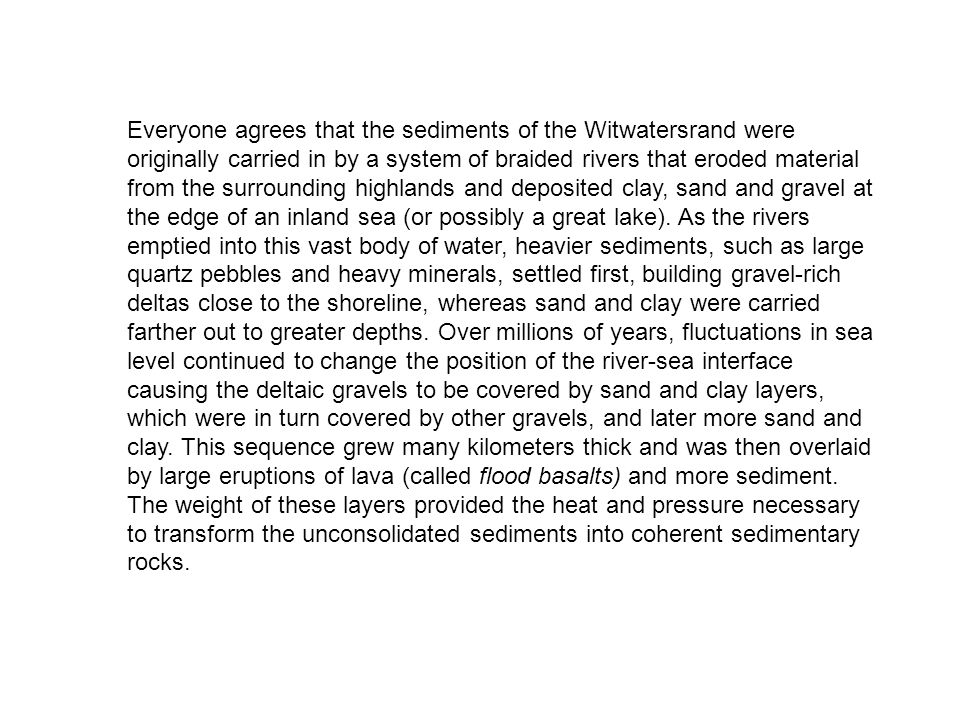 Everyone agrees that the sediments of the Witwatersrand were originally carried in by a system of braided rivers that eroded material from the surrounding highlands and deposited clay, sand and gravel at the edge of an inland sea (or possibly a great lake).