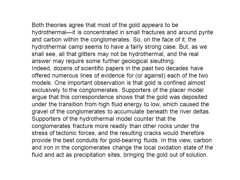 Both theories agree that most of the gold appears to be hydrothermal—it is concentrated in small fractures and around pyrite and carbon within the conglomerates. So, on the face of it, the hydrothermal camp seems to have a fairly strong case. But, as we shall see, all that glitters may not be hydrothermal, and the real answer may require some further geological sleuthing.