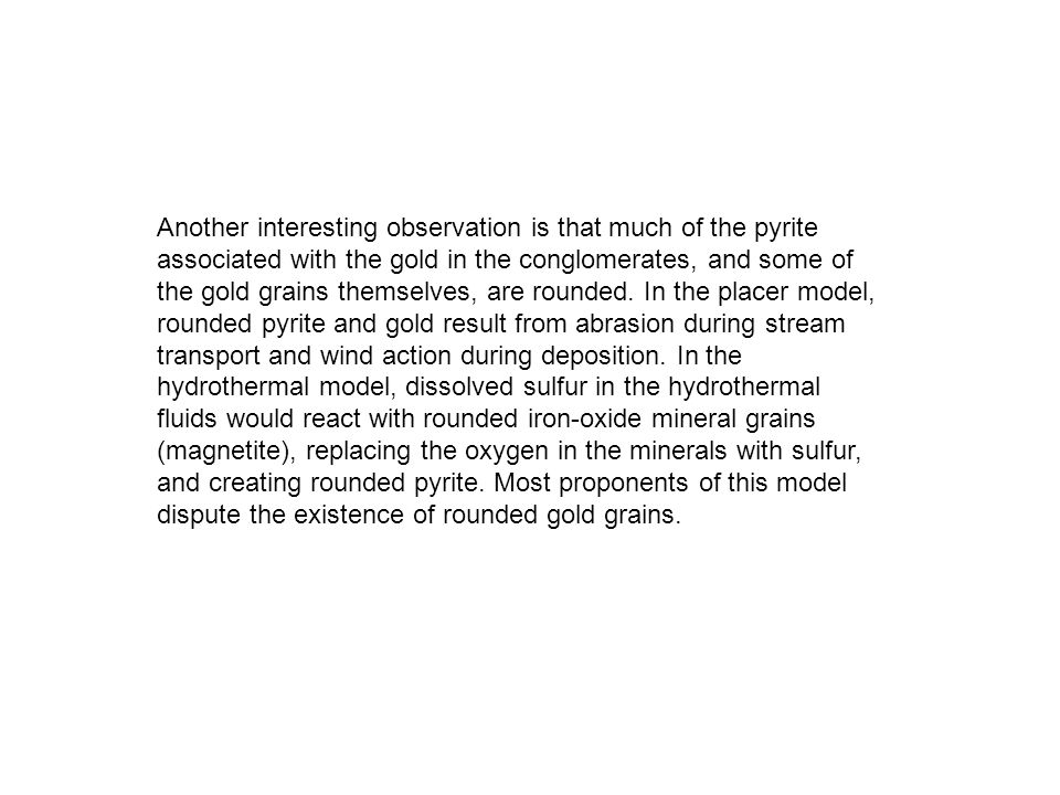 Another interesting observation is that much of the pyrite associated with the gold in the conglomerates, and some of the gold grains themselves, are rounded.