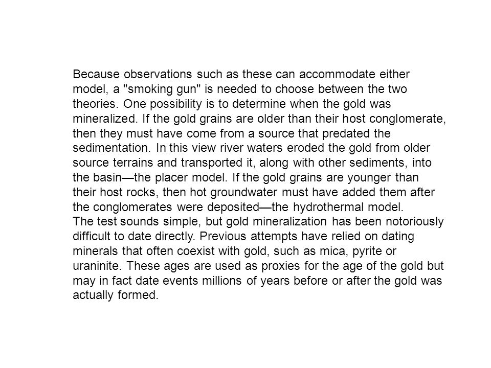 Because observations such as these can accommodate either model, a smoking gun is needed to choose between the two theories. One possibility is to determine when the gold was mineralized. If the gold grains are older than their host conglomerate, then they must have come from a source that predated the sedimentation. In this view river waters eroded the gold from older source terrains and transported it, along with other sediments, into the basin—the placer model. If the gold grains are younger than their host rocks, then hot groundwater must have added them after the conglomerates were deposited—the hydrothermal model.