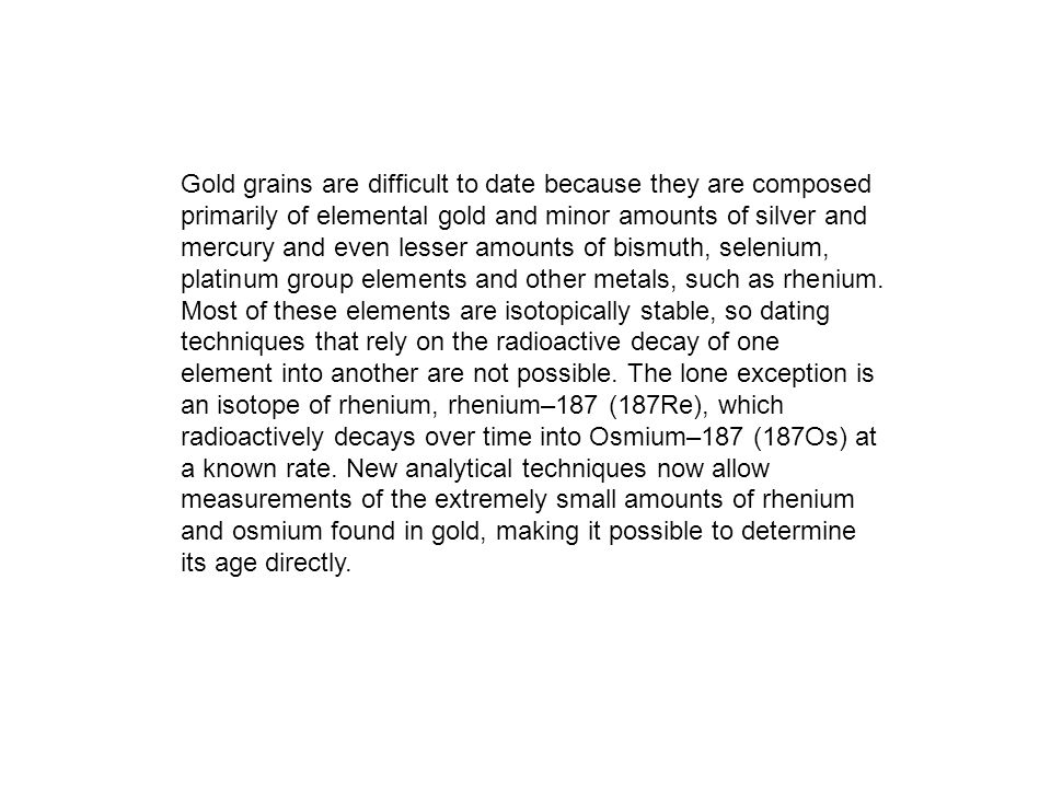 Gold grains are difficult to date because they are composed primarily of elemental gold and minor amounts of silver and mercury and even lesser amounts of bismuth, selenium, platinum group elements and other metals, such as rhenium.