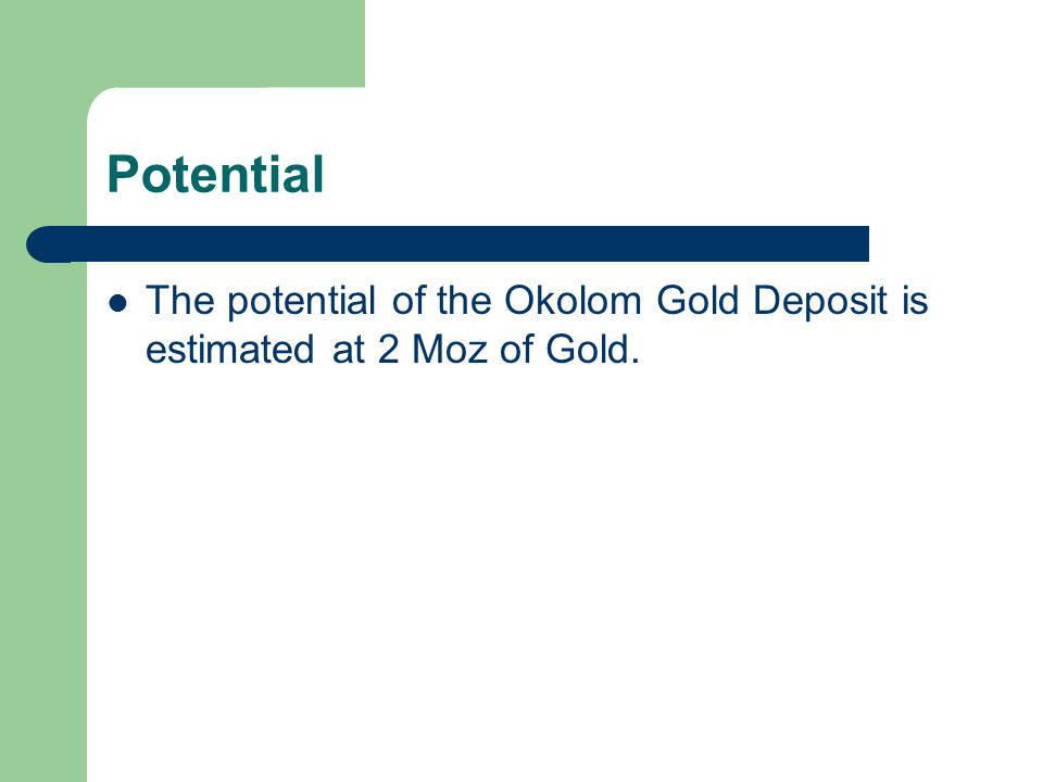 Potential The potential of the Okolom Gold Deposit is estimated at 2 Moz of Gold.