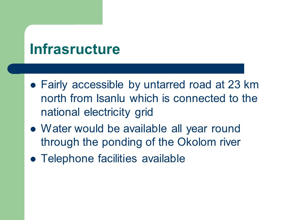 Infrasructure Fairly accessible by untarred road at 23 km north from Isanlu which is connected to the national electricity grid.