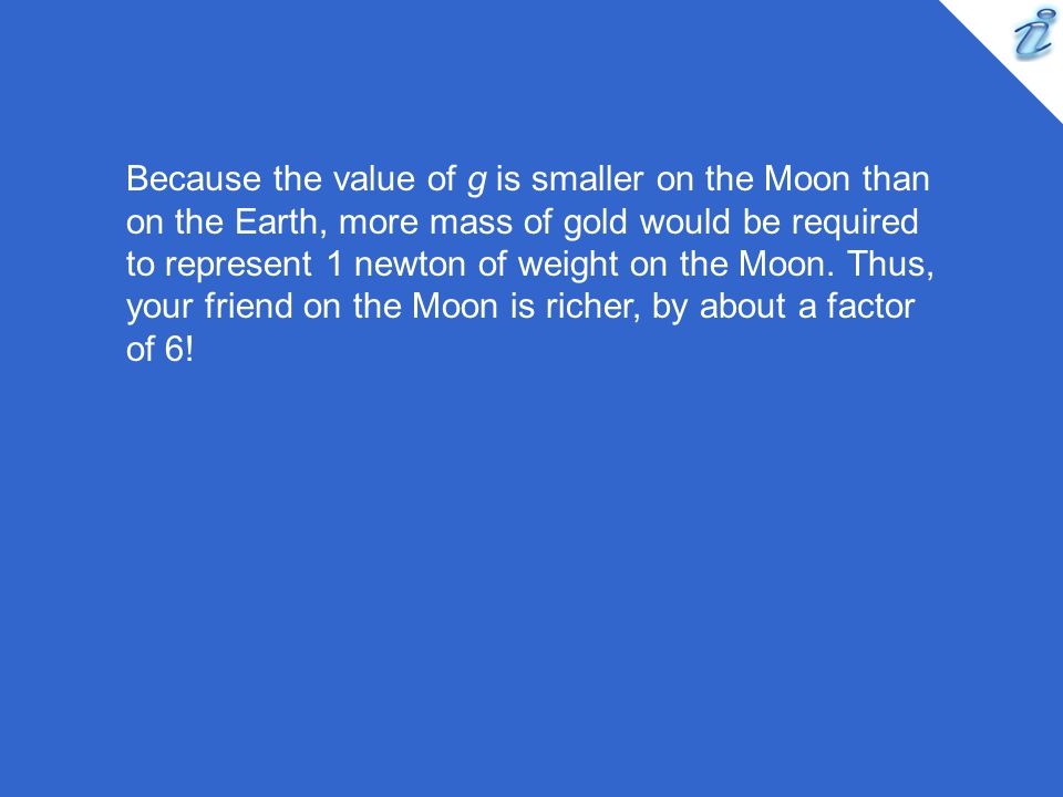Because the value of g is smaller on the Moon than on the Earth, more mass of gold would be required to represent 1 newton of weight on the Moon.