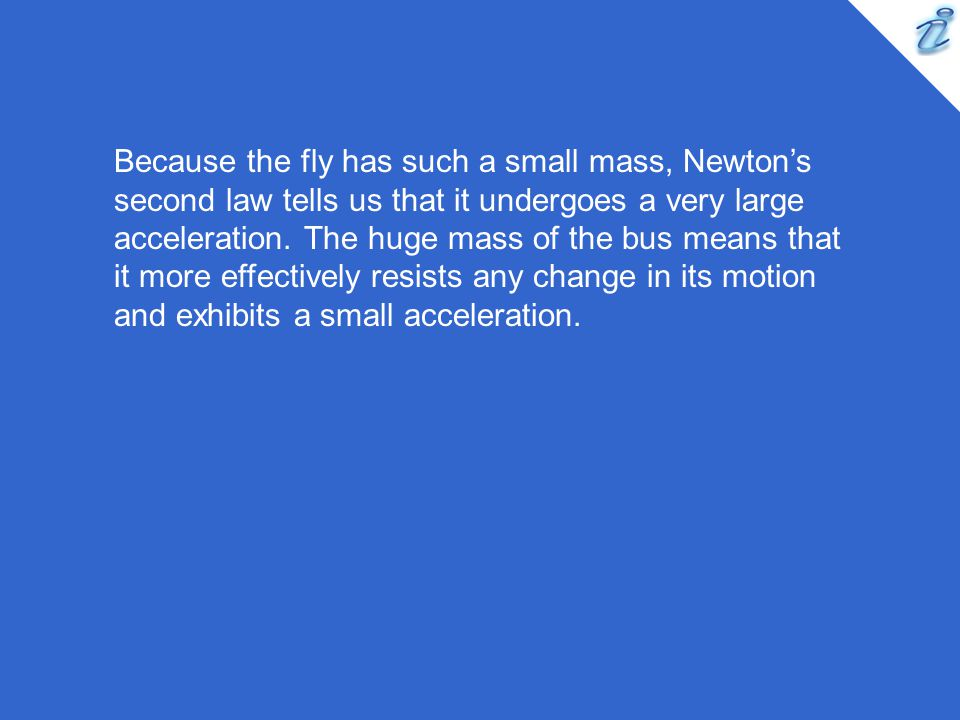 Because the fly has such a small mass, Newton's second law tells us that it undergoes a very large acceleration.