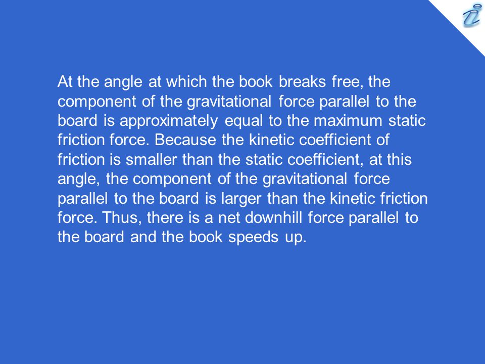 At the angle at which the book breaks free, the component of the gravitational force parallel to the board is approximately equal to the maximum static friction force.