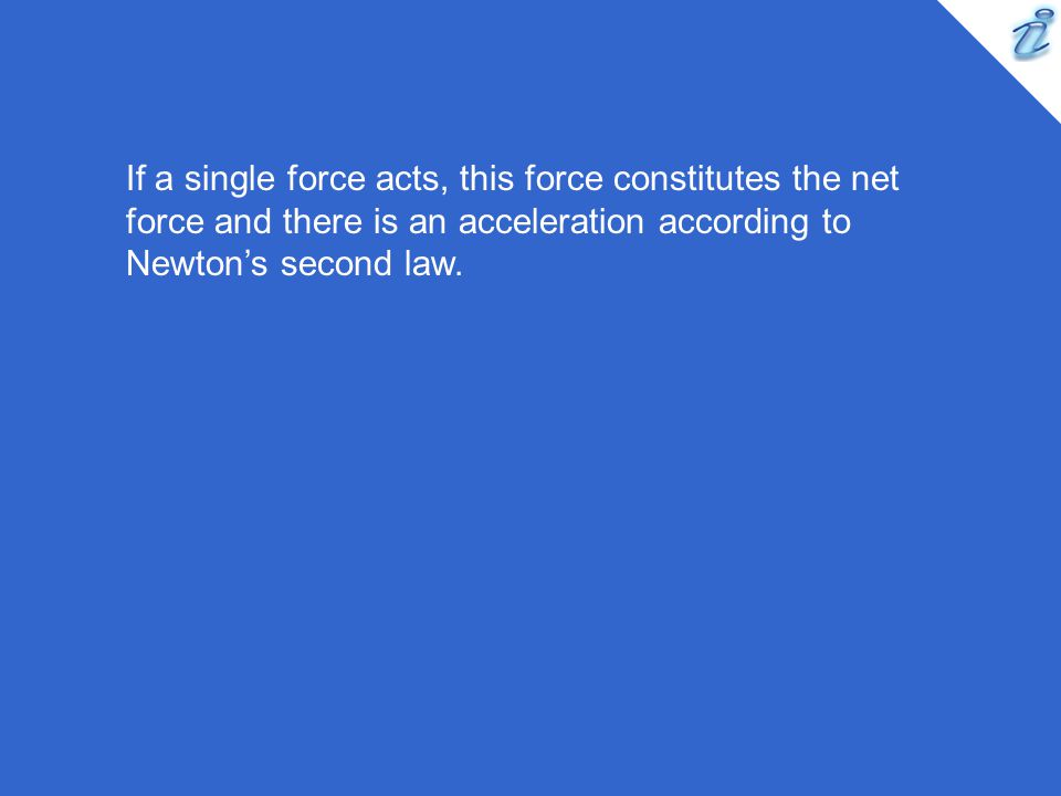 If a single force acts, this force constitutes the net force and there is an acceleration according to Newton's second law.