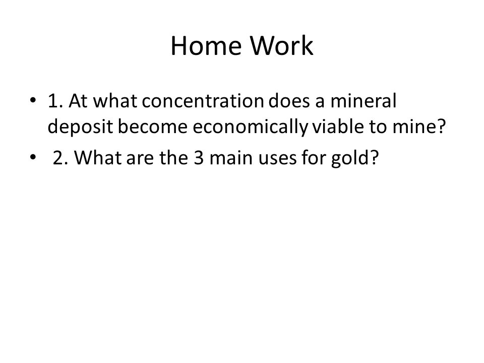Home Work 1. At what concentration does a mineral deposit become economically viable to mine.