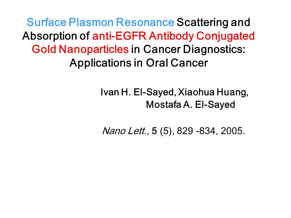 Surface Plasmon Resonance Scattering and Absorption of anti-EGFR Antibody Conjugated Gold Nanoparticles in Cancer Diagnostics: Applications in Oral Cancer Ivan H.