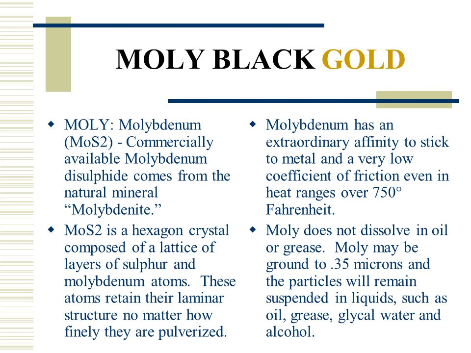 MOLY BLACK GOLD MOLY: Molybdenum (MoS2) - Commercially available Molybdenum disulphide comes from the natural mineral Molybdenite.