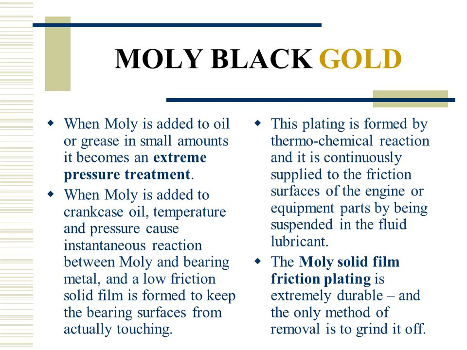 MOLY BLACK GOLD When Moly is added to oil or grease in small amounts it becomes an extreme pressure treatment.