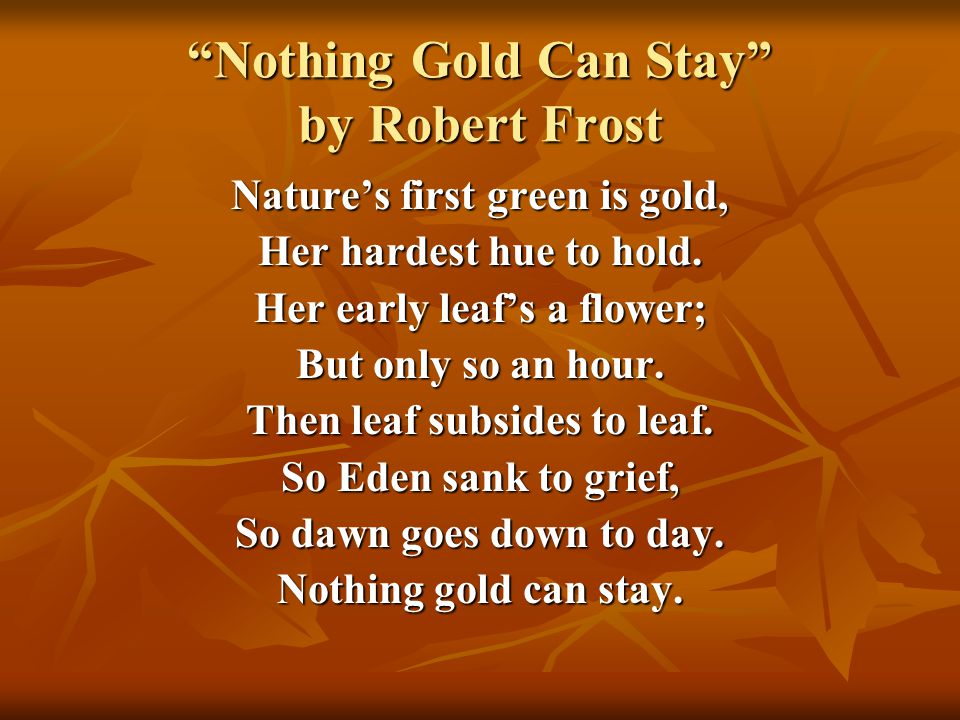 nothing gold can stay essay example Essay example made by a student while reading the speaker will make notice that between the physical and material level of existence, there is a constant pattern of loss or something that is considered great ending and losing the shine.