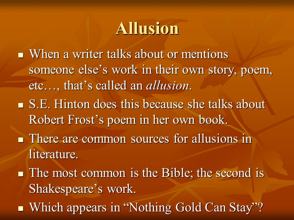 Allusion When a writer talks about or mentions someone else's work in their own story, poem, etc…, that's called an allusion.