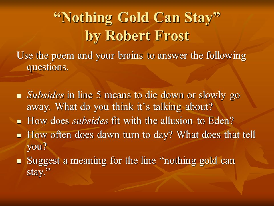 essay on nothing gold can stay by robert frost Robert frost and nothing gold can stay nothing gold can stay is a short poem of eight lines that contains subtle yet profound messages within metaphor, paradox and allegory it is a compressed piece of work in which each word and sound plays its part in full.