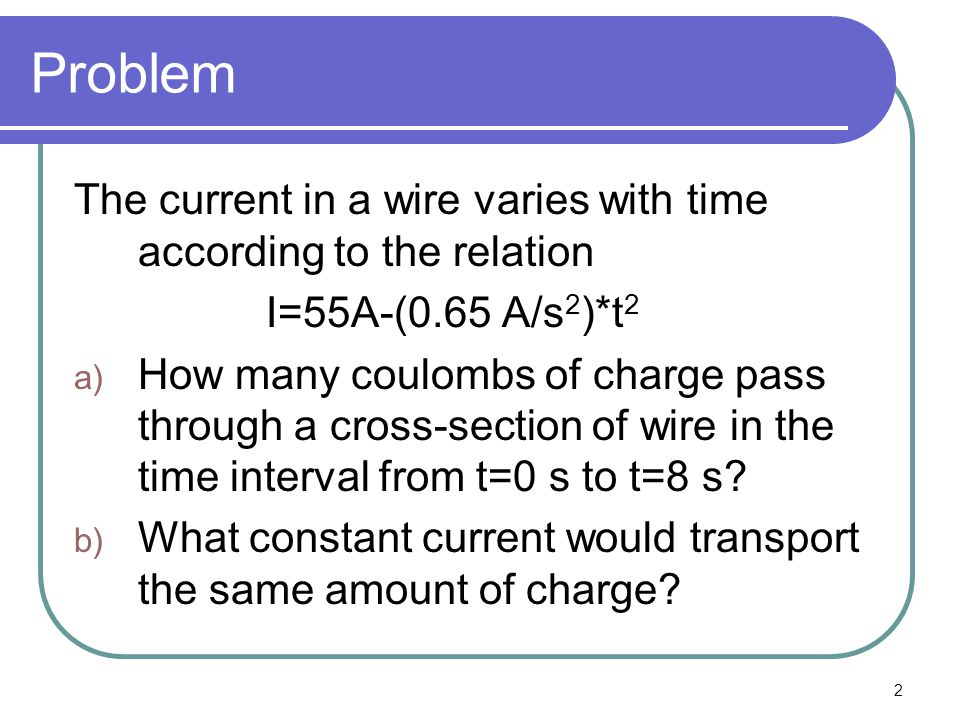Problem The current in a wire varies with time according to the relation. I=55A-(0.65 A/s2)*t2.