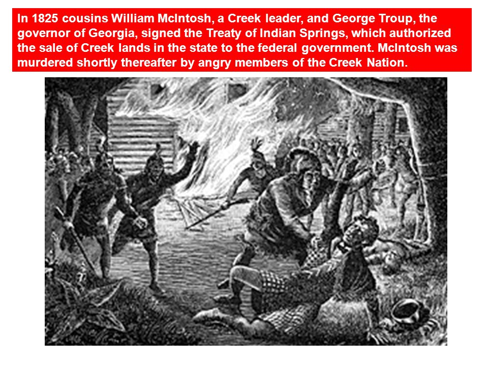 In 1825 cousins William McIntosh, a Creek leader, and George Troup, the governor of Georgia, signed the Treaty of Indian Springs, which authorized the sale of Creek lands in the state to the federal government. McIntosh was murdered shortly thereafter by angry members of the Creek Nation.
