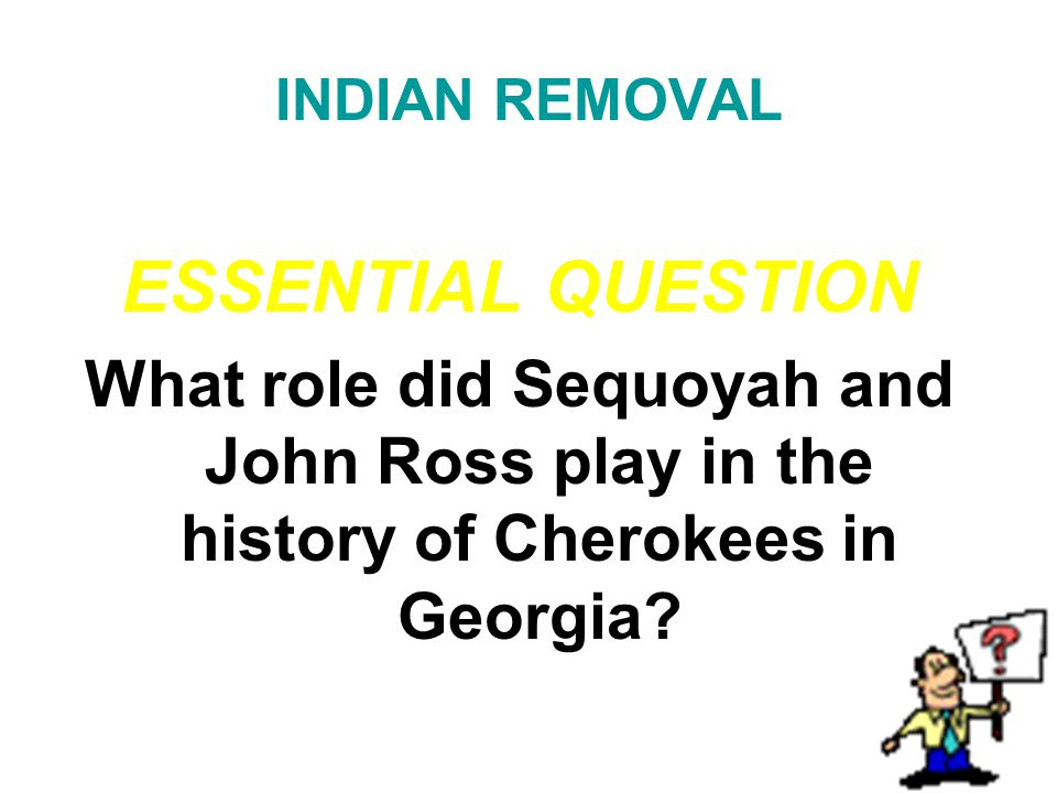 INDIAN REMOVAL ESSENTIAL QUESTION. What role did Sequoyah and John Ross play in the history of Cherokees in Georgia