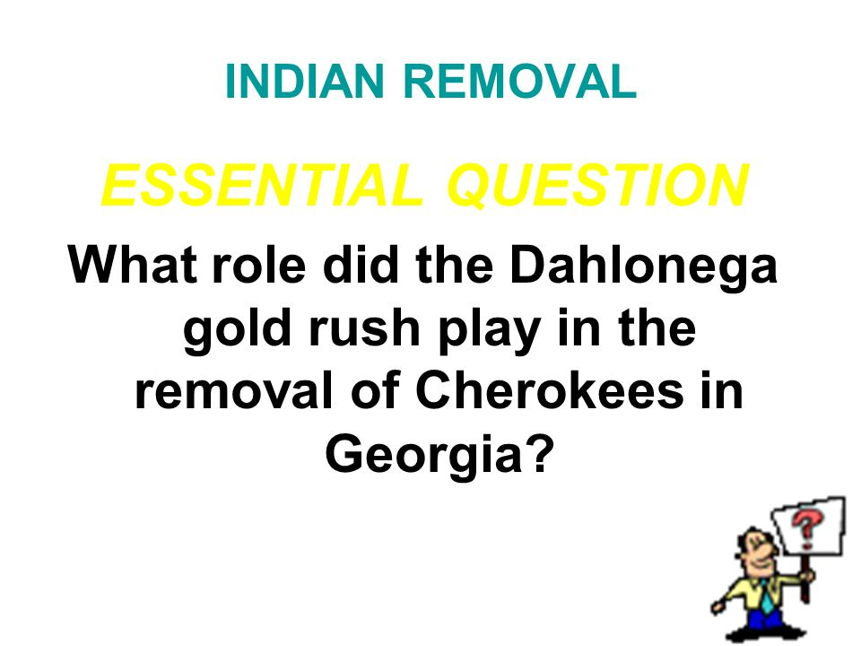 INDIAN REMOVAL ESSENTIAL QUESTION. What role did the Dahlonega gold rush play in the removal of Cherokees in Georgia