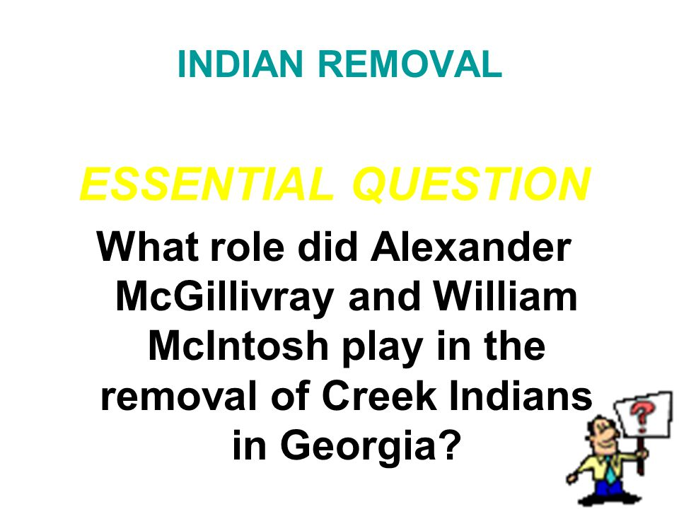 INDIAN REMOVAL ESSENTIAL QUESTION. What role did Alexander McGillivray and William McIntosh play in the removal of Creek Indians in Georgia