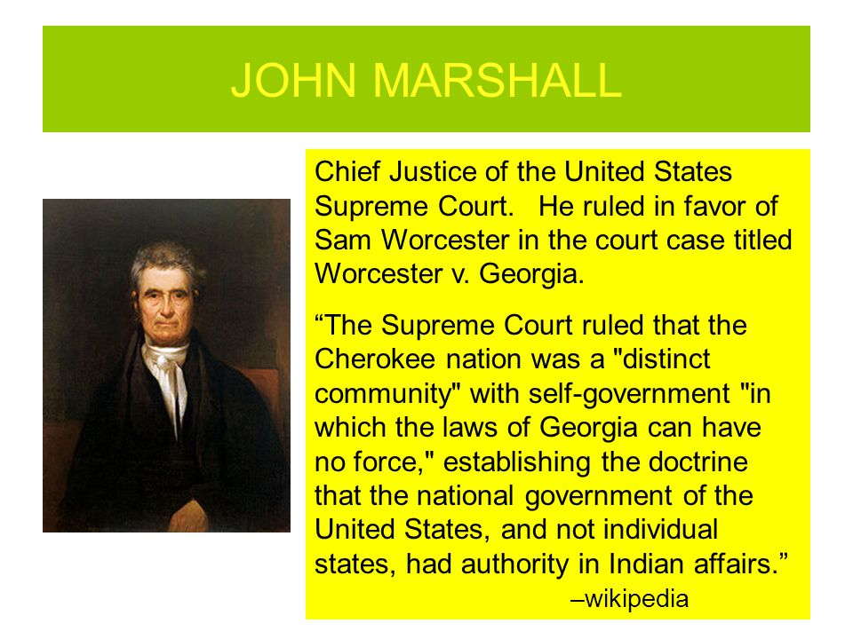JOHN MARSHALL Chief Justice of the United States Supreme Court. He ruled in favor of Sam Worcester in the court case titled Worcester v. Georgia.