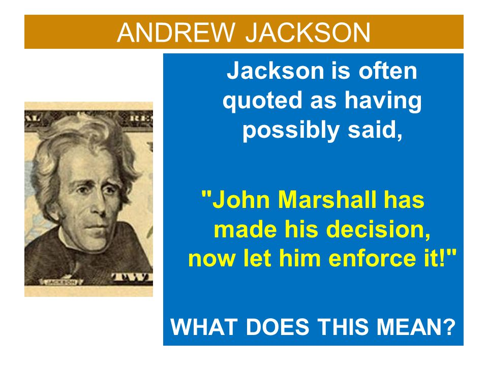 ANDREW JACKSON Jackson is often quoted as having possibly said,