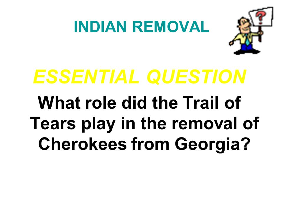 INDIAN REMOVAL ESSENTIAL QUESTION. What role did the Trail of Tears play in the removal of Cherokees from Georgia