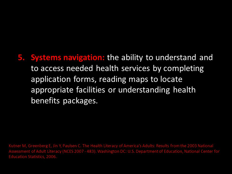 Systems navigation: the ability to understand and to access needed health services by completing application forms, reading maps to locate appropriate facilities or understanding health benefits packages.