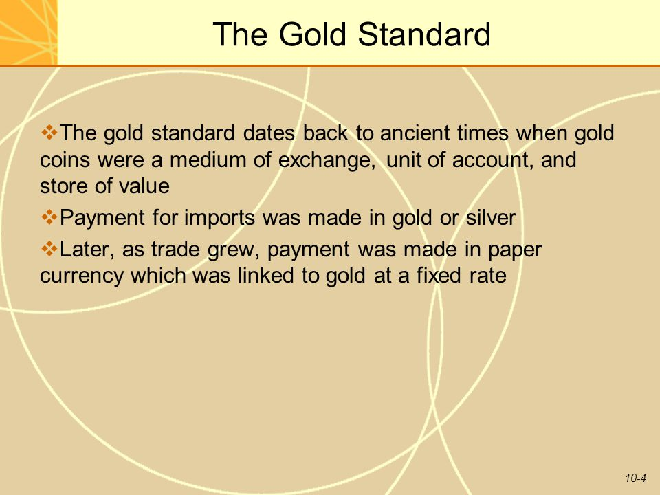 The Gold Standard The gold standard dates back to ancient times when gold coins were a medium of exchange, unit of account, and store of value.