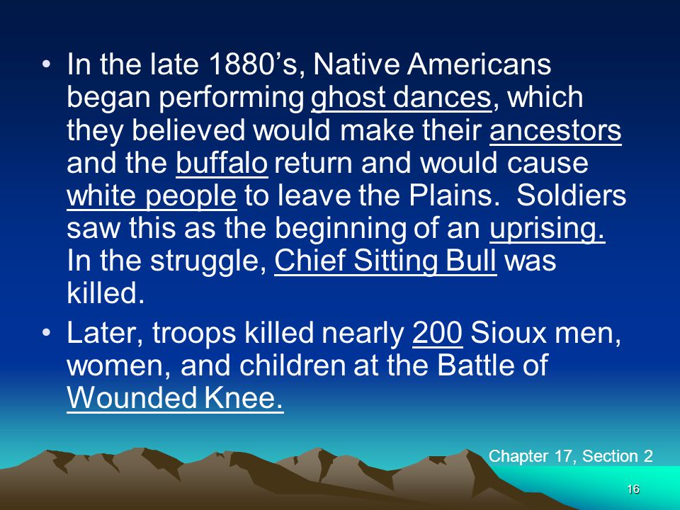 In the late 1880's, Native Americans began performing ghost dances, which they believed would make their ancestors and the buffalo return and would cause white people to leave the Plains. Soldiers saw this as the beginning of an uprising. In the struggle, Chief Sitting Bull was killed.