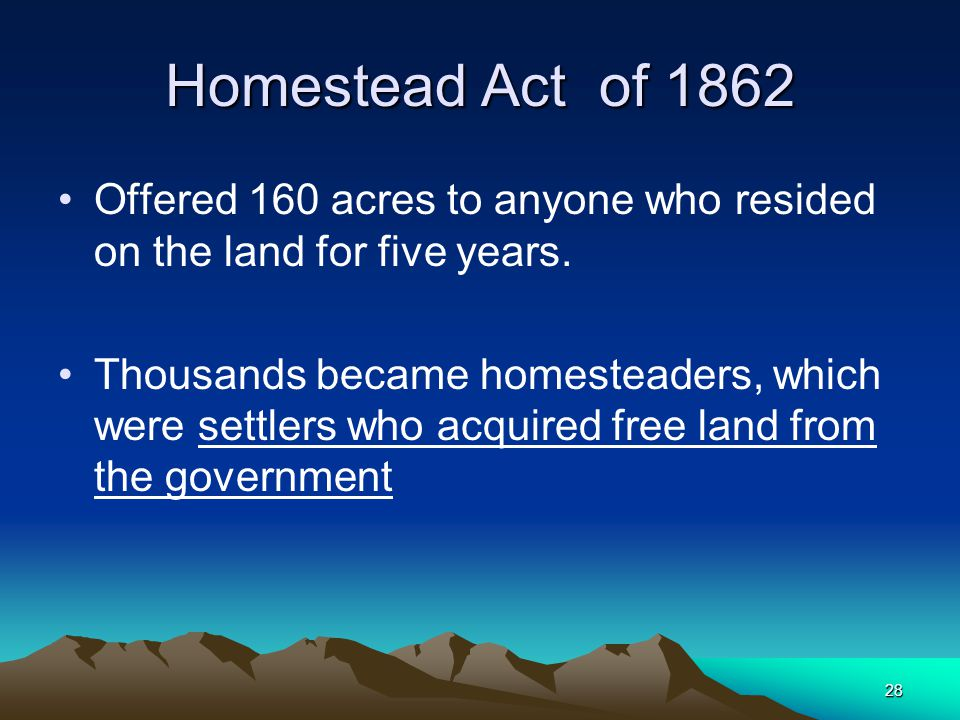 Homestead Act of 1862 Offered 160 acres to anyone who resided on the land for five years.