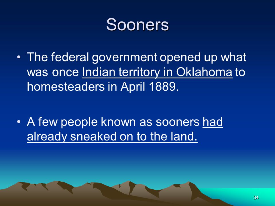 Sooners The federal government opened up what was once Indian territory in Oklahoma to homesteaders in April 1889.
