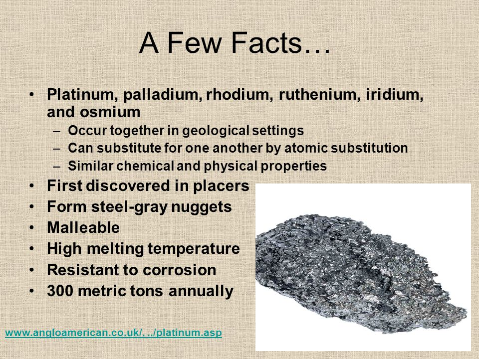 A Few Facts… Platinum, palladium, rhodium, ruthenium, iridium, and osmium. Occur together in geological settings.